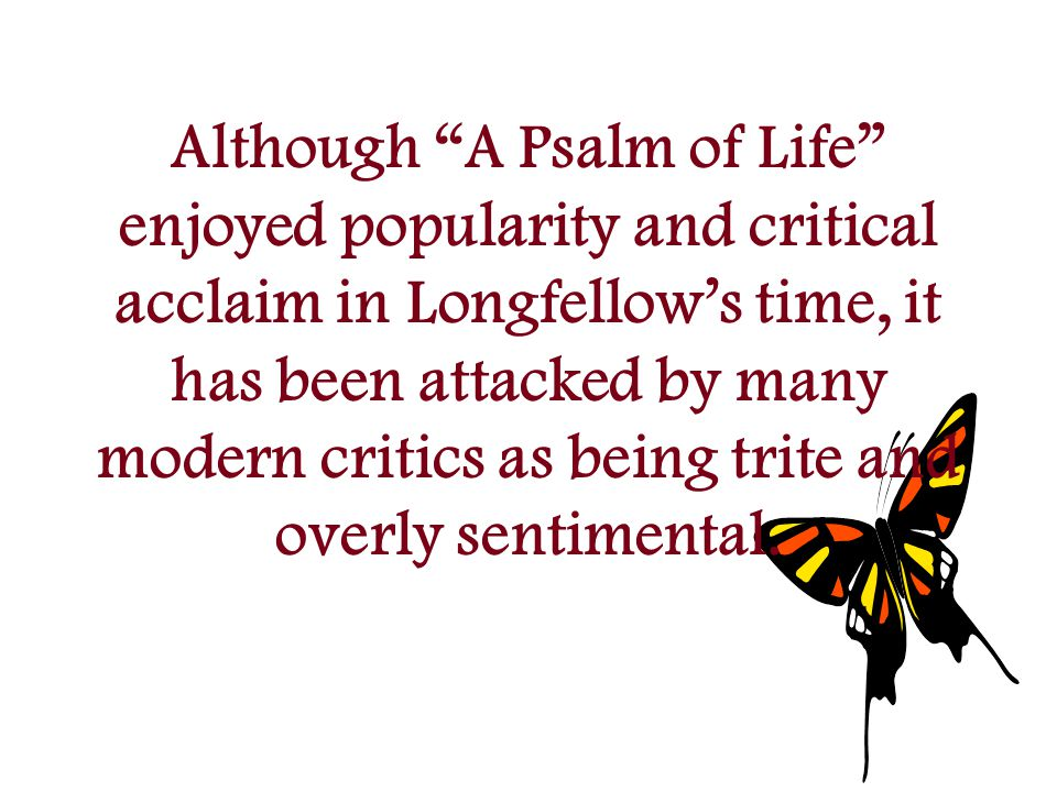 Although A Psalm of Life enjoyed popularity and critical acclaim in Longfellow's time, it has been attacked by many modern critics as being trite and overly sentimental.
