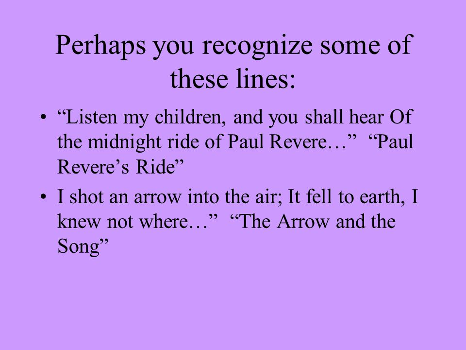 Perhaps you recognize some of these lines: Listen my children, and you shall hear Of the midnight ride of Paul Revere… Paul Revere's Ride I shot an arrow into the air; It fell to earth, I knew not where… The Arrow and the Song