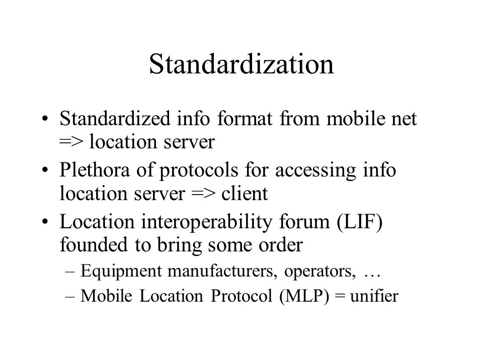 Standardization Standardized info format from mobile net => location server Plethora of protocols for accessing info location server => client Location interoperability forum (LIF) founded to bring some order –Equipment manufacturers, operators, … –Mobile Location Protocol (MLP) = unifier