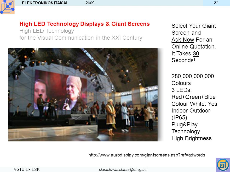 ELEKTRONIKOS ĮTAISAI 2009 VGTU EF ESKstanislovas.staras@el.vgtu.lt 32 High LED Technology Displays & Giant Screens High LED Technology for the Visual