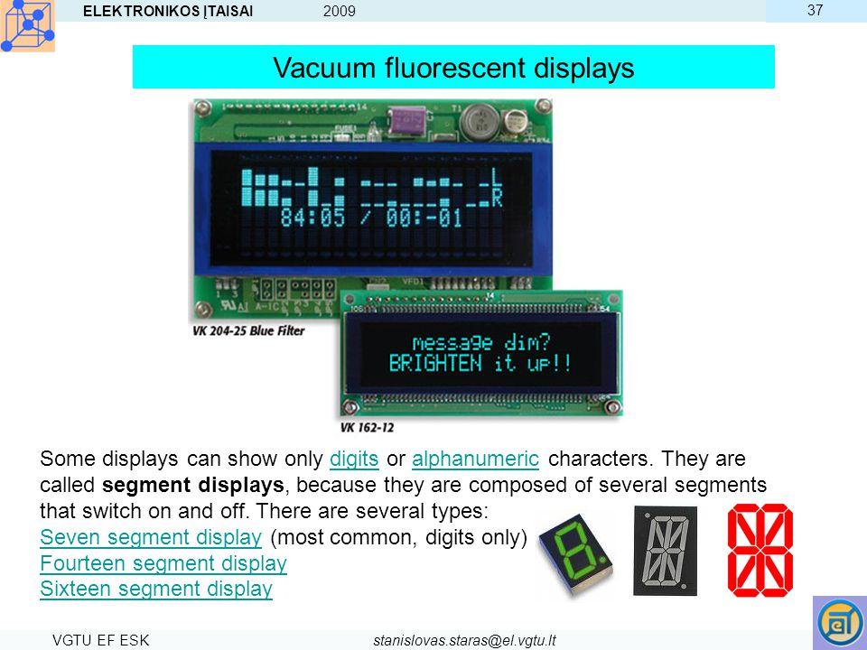ELEKTRONIKOS ĮTAISAI 2009 VGTU EF ESKstanislovas.staras@el.vgtu.lt 37 Some displays can show only digits or alphanumeric characters. They are called s