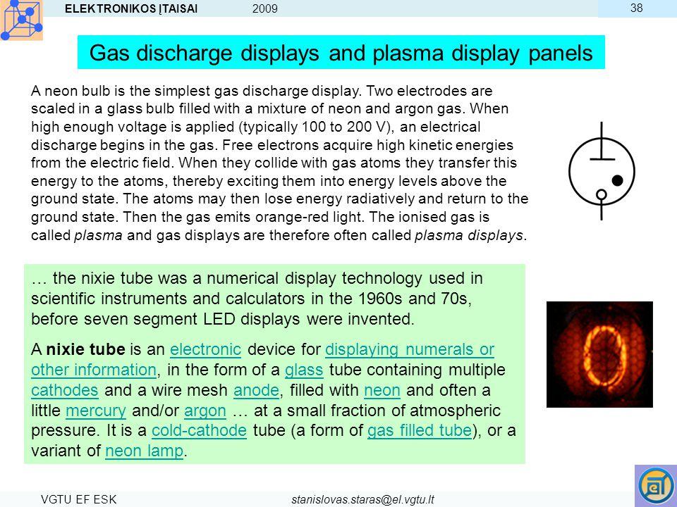ELEKTRONIKOS ĮTAISAI 2009 VGTU EF ESKstanislovas.staras@el.vgtu.lt 38 Gas discharge displays and plasma display panels A neon bulb is the simplest gas