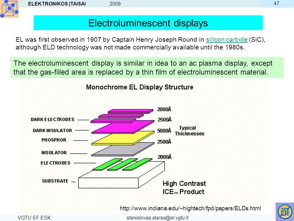 ELEKTRONIKOS ĮTAISAI 2009 VGTU EF ESKstanislovas.staras@el.vgtu.lt 47 Electroluminescent displays EL was first observed in 1907 by Captain Henry Josep