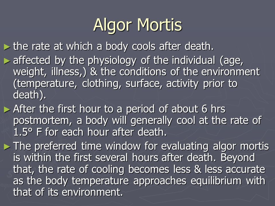 Algor Mortis ► the rate at which a body cools after death. ► affected by the physiology of the individual (age, weight, illness,) & the conditions of