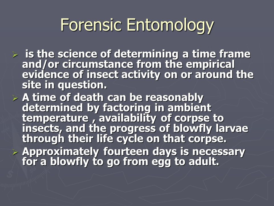 Forensic Entomology  is the science of determining a time frame and/or circumstance from the empirical evidence of insect activity on or around the s