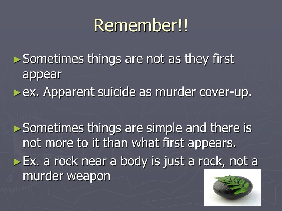 Remember!! ► Sometimes things are not as they first appear ► ex. Apparent suicide as murder cover-up. ► Sometimes things are simple and there is not m