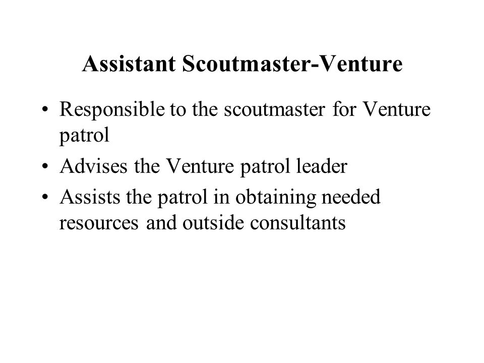 Assistant Scoutmaster-Venture Responsible to the scoutmaster for Venture patrol Advises the Venture patrol leader Assists the patrol in obtaining need