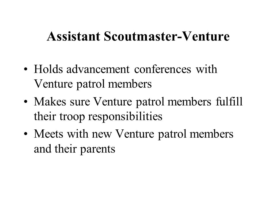 Assistant Scoutmaster-Venture Holds advancement conferences with Venture patrol members Makes sure Venture patrol members fulfill their troop responsi