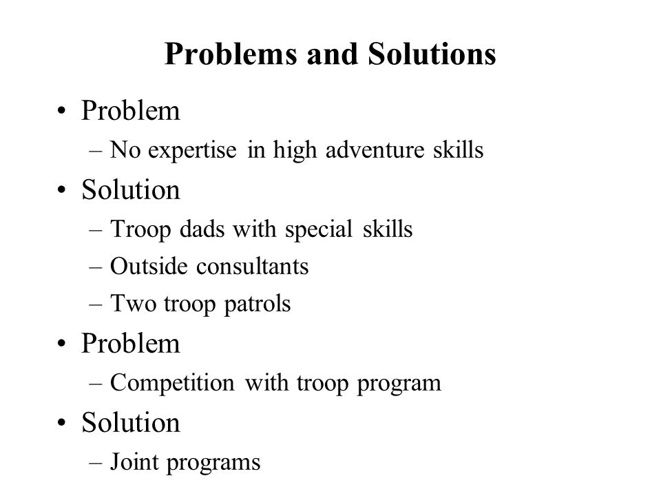 Problems and Solutions Problem –No expertise in high adventure skills Solution –Troop dads with special skills –Outside consultants –Two troop patrols