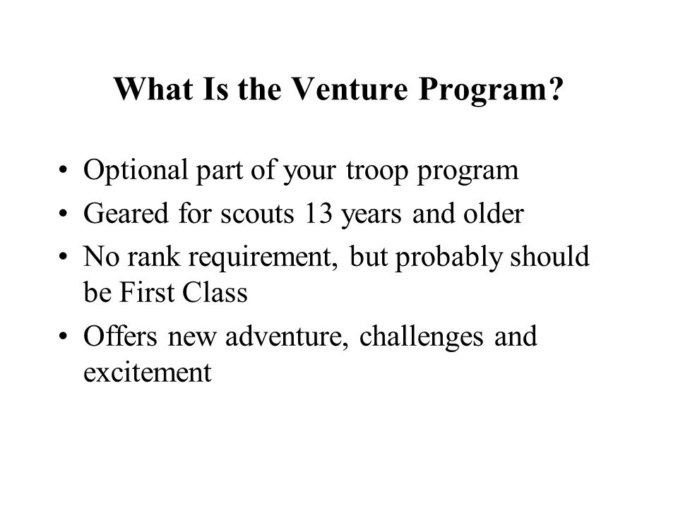 What Is the Venture Program? Optional part of your troop program Geared for scouts 13 years and older No rank requirement, but probably should be Firs