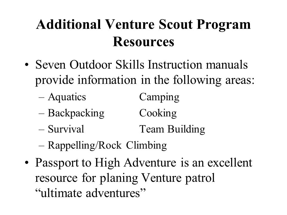 Additional Venture Scout Program Resources Seven Outdoor Skills Instruction manuals provide information in the following areas: –AquaticsCamping –Back