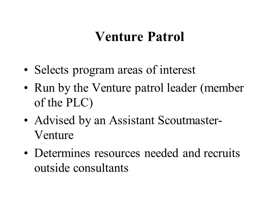 Venture Patrol Selects program areas of interest Run by the Venture patrol leader (member of the PLC) Advised by an Assistant Scoutmaster- Venture Det