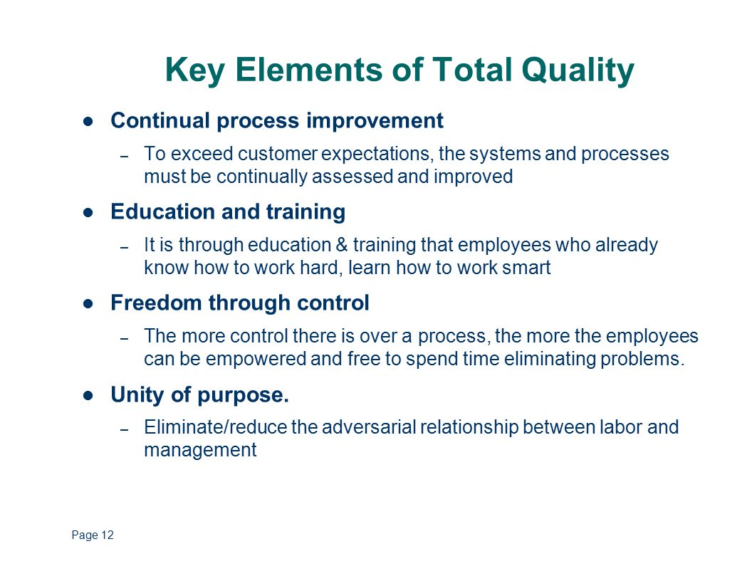 Key Elements of Total Quality Strategically based – Comprehensive strategic plan based on customer focus and continual improvement Customer focus – The customer is the driver Obsession with quality – All personnel at all levels must constantly be asking how can we do this better? Scientific Approach – Data is used in decision making and problem solving Long-Term Commitment – Long term commitment to change Teamwork – Breaking down of barriers, rivalries & distrust Page 12