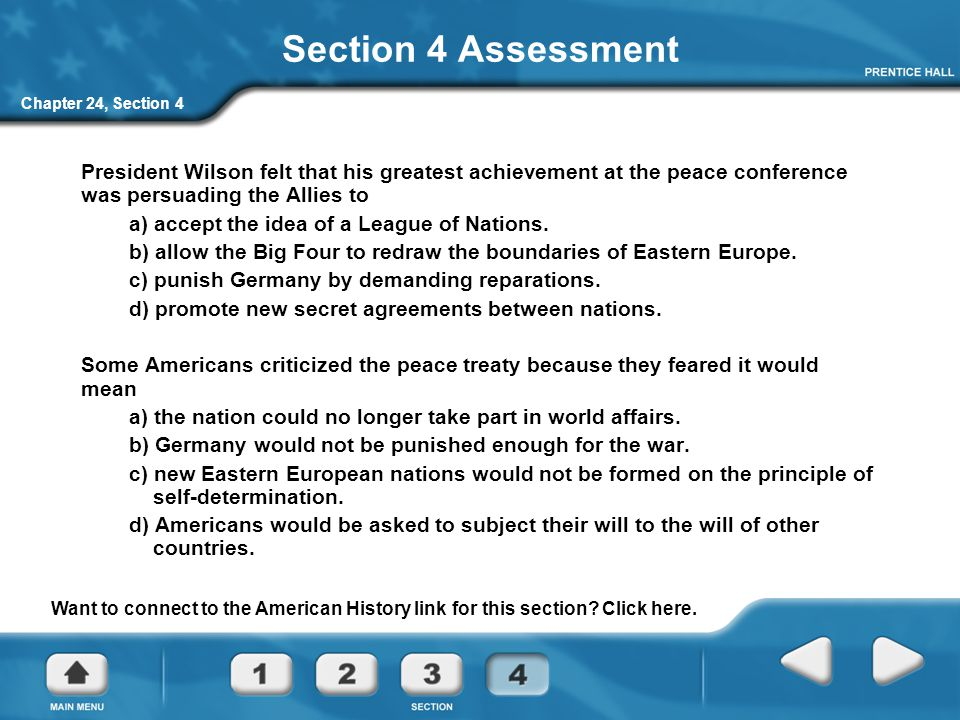 Chapter 24, Section 4 Section 4 Assessment President Wilson felt that his greatest achievement at the peace conference was persuading the Allies to a)