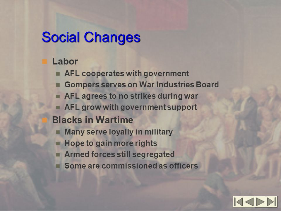 Social Changes Labor AFL cooperates with government Gompers serves on War Industries Board AFL agrees to no strikes during war AFL grow with government support Blacks in Wartime Many serve loyally in military Hope to gain more rights Armed forces still segregated Some are commissioned as officers