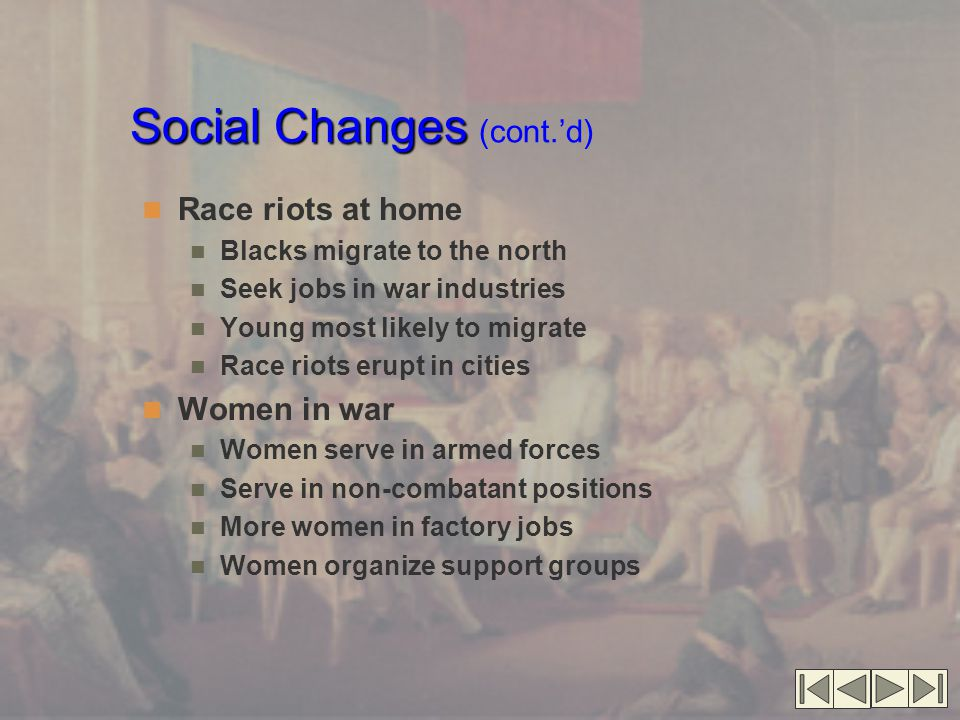 Social Changes Social Changes (cont.'d) Race riots at home Blacks migrate to the north Seek jobs in war industries Young most likely to migrate Race riots erupt in cities Women in war Women serve in armed forces Serve in non-combatant positions More women in factory jobs Women organize support groups