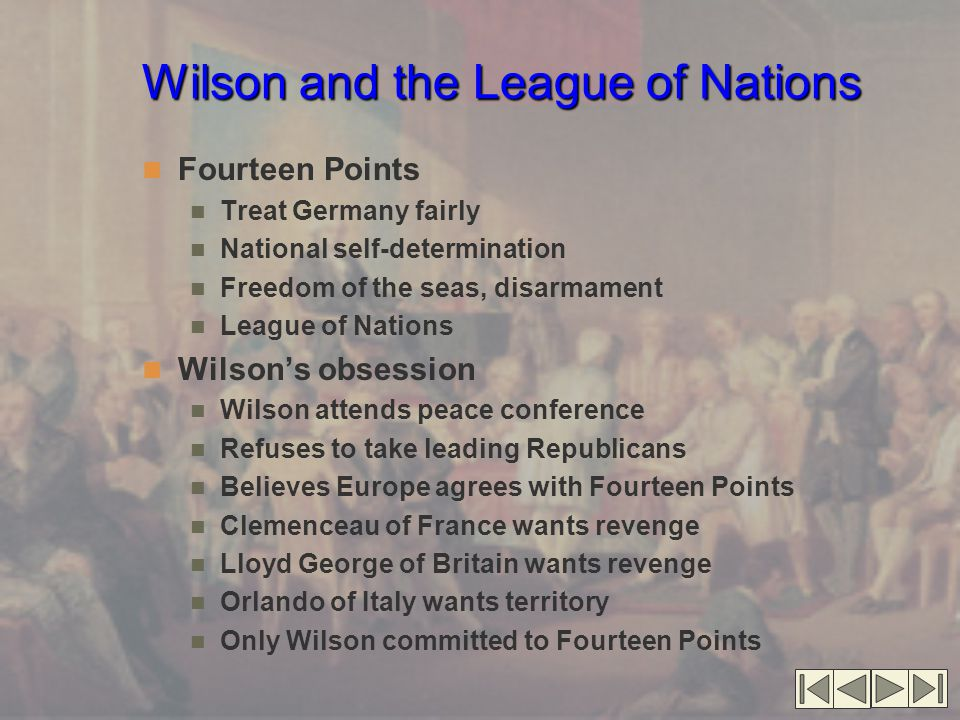 Wilson and the League of Nations Fourteen Points Treat Germany fairly National self-determination Freedom of the seas, disarmament League of Nations Wilson's obsession Wilson attends peace conference Refuses to take leading Republicans Believes Europe agrees with Fourteen Points Clemenceau of France wants revenge Lloyd George of Britain wants revenge Orlando of Italy wants territory Only Wilson committed to Fourteen Points