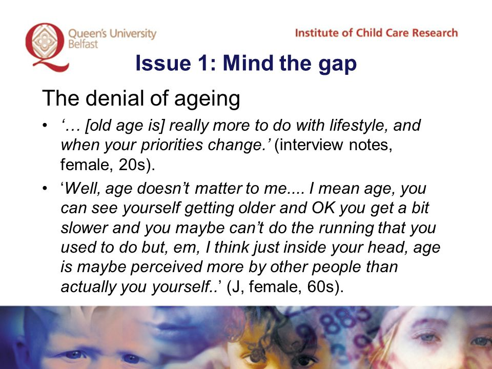 Issue 1: Mind the gap The denial of ageing '… [old age is] really more to do with lifestyle, and when your priorities change.' (interview notes, female, 20s).