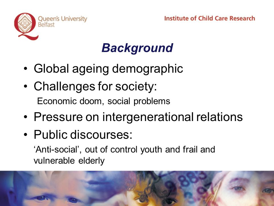 Background Global ageing demographic Challenges for society: Economic doom, social problems Pressure on intergenerational relations Public discourses: 'Anti-social', out of control youth and frail and vulnerable elderly