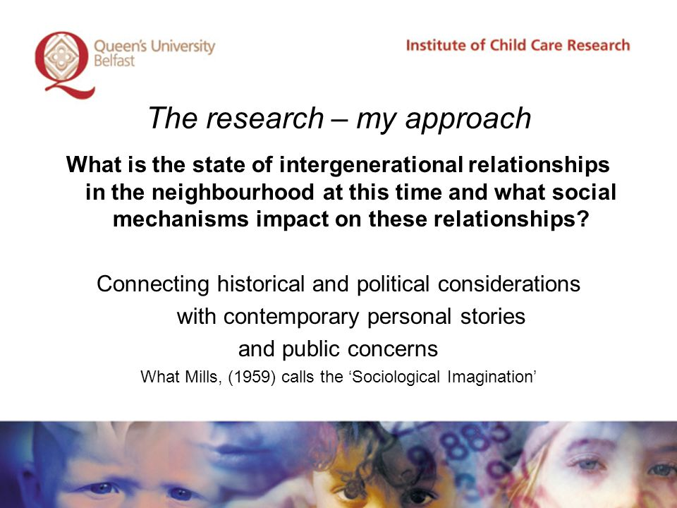 The research – my approach What is the state of intergenerational relationships in the neighbourhood at this time and what social mechanisms impact on these relationships.