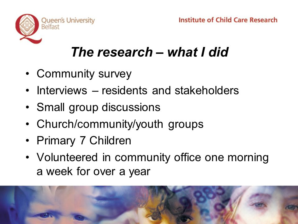 The research – what I did Community survey Interviews – residents and stakeholders Small group discussions Church/community/youth groups Primary 7 Children Volunteered in community office one morning a week for over a year