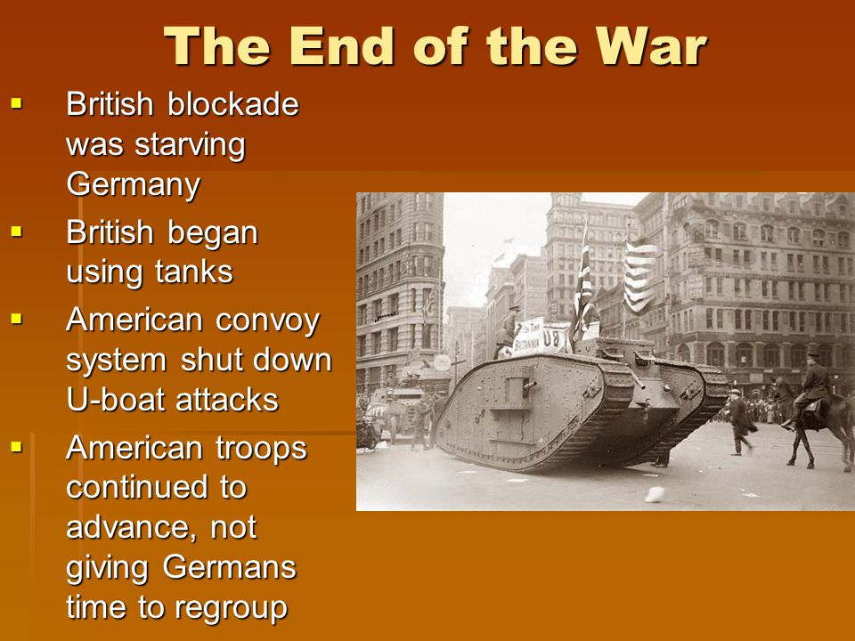 The End of the War  British blockade was starving Germany  British began using tanks  American convoy system shut down U-boat attacks  American troops continued to advance, not giving Germans time to regroup