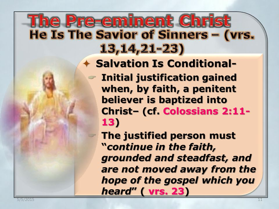 5/5/201511  Salvation Is Conditional-  Initial justification gained when, by faith, a penitent believer is baptized into Christ– (cf.