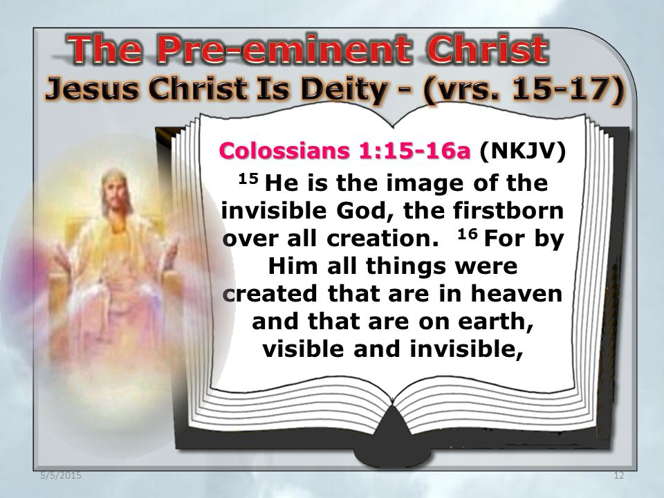 5/5/201512 Colossians 1:15-16a Colossians 1:15-16a (NKJV) 15 He is the image of the invisible God, the firstborn over all creation.