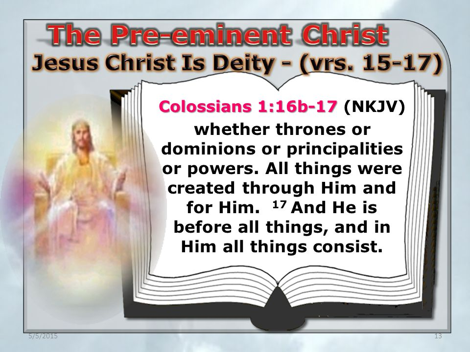5/5/201513 Colossians 1:16b-17 Colossians 1:16b-17 (NKJV) whether thrones or dominions or principalities or powers.