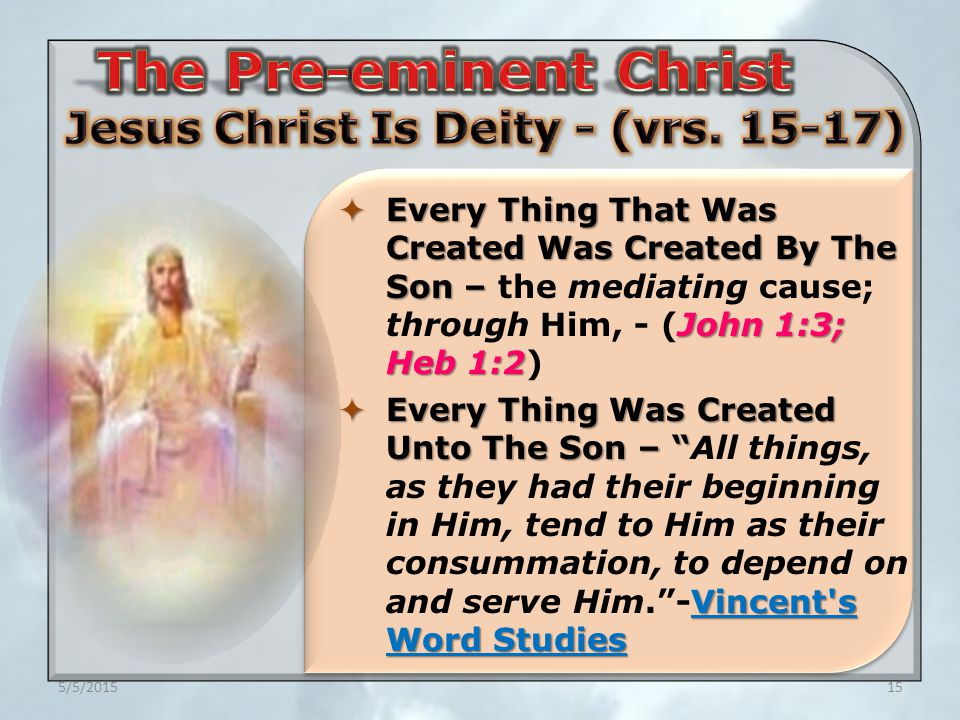 5/5/201515  Every Thing That Was Created Was Created By The Son – John 1:3; Heb 1:2  Every Thing That Was Created Was Created By The Son – the mediating cause; through Him, - (John 1:3; Heb 1:2)  Every Thing Was Created Unto The Son – Vincent s Word Studies  Every Thing Was Created Unto The Son – All things, as they had their beginning in Him, tend to Him as their consummation, to depend on and serve Him. -Vincent s Word Studies
