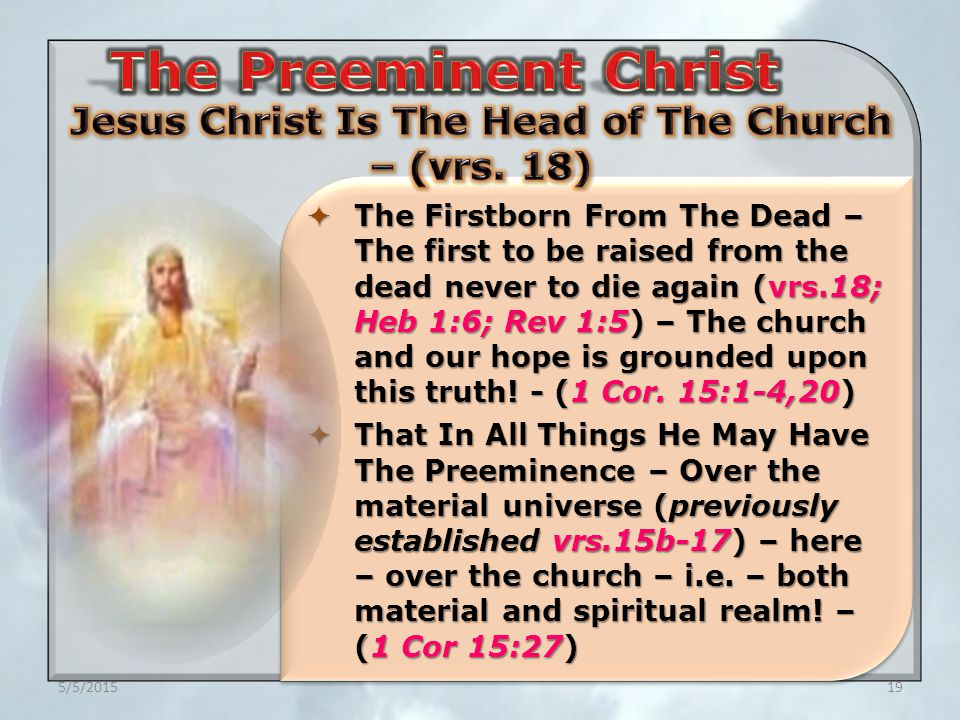 5/5/201519  The Firstborn From The Dead – The first to be raised from the dead never to die again (vrs.18; Heb 1:6; Rev 1:5) – The church and our hope is grounded upon this truth.