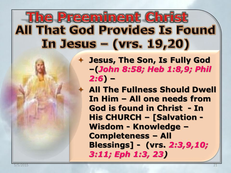 5/5/201521  Jesus, The Son, Is Fully God –(John 8:58; Heb 1:8,9; Phil 2:6) –  All The Fullness Should Dwell In Him – All one needs from God is found in Christ - In His CHURCH – [Salvation - Wisdom - Knowledge – Completeness – All Blessings] - (vrs.