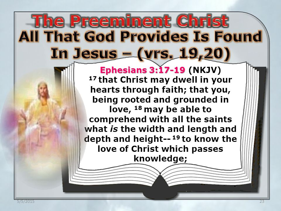 5/5/201523 Ephesians 3:17-19 Ephesians 3:17-19 (NKJV) 17 that Christ may dwell in your hearts through faith; that you, being rooted and grounded in love, 18 may be able to comprehend with all the saints what is the width and length and depth and height-- 19 to know the love of Christ which passes knowledge;