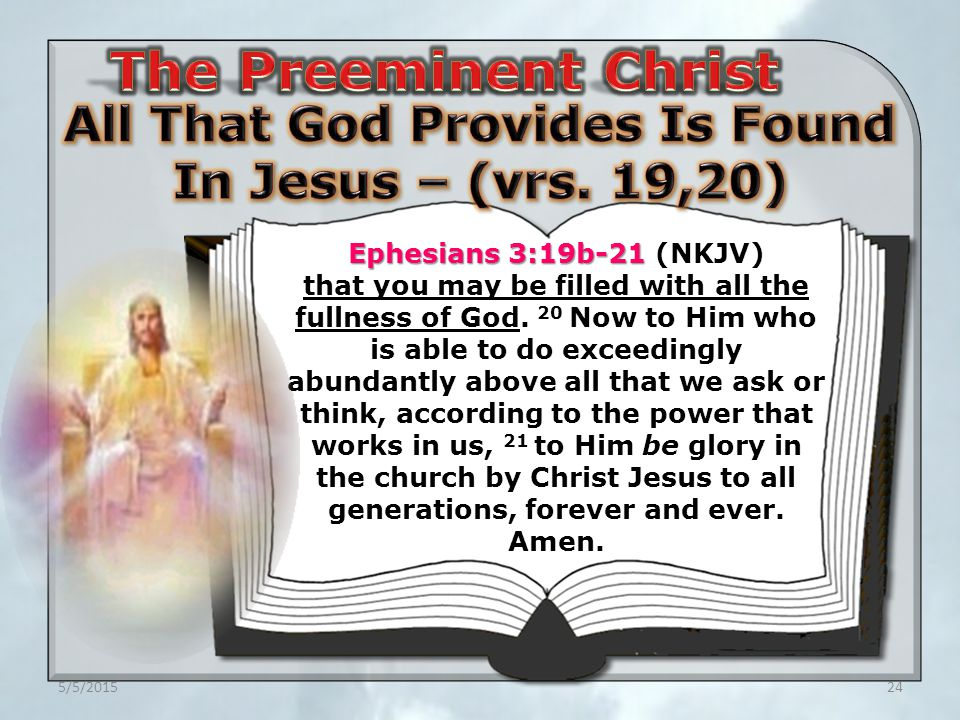 5/5/201524 Ephesians 3:19b-21 Ephesians 3:19b-21 (NKJV) that you may be filled with all the fullness of God.