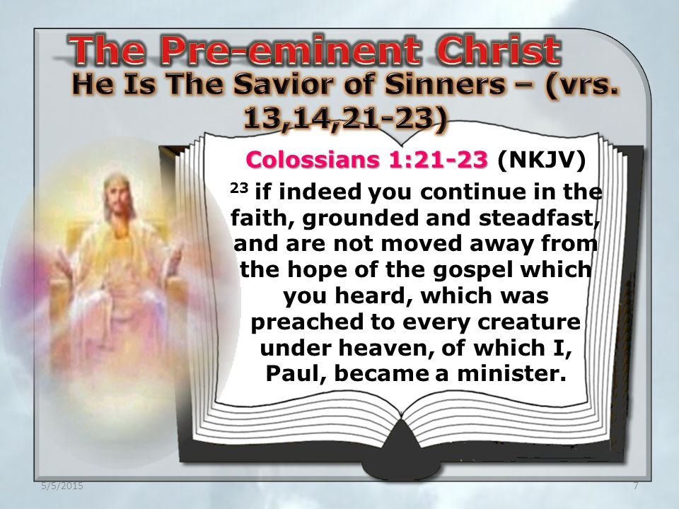 5/5/20157 Colossians 1:21-23 Colossians 1:21-23 (NKJV) 23 if indeed you continue in the faith, grounded and steadfast, and are not moved away from the hope of the gospel which you heard, which was preached to every creature under heaven, of which I, Paul, became a minister.