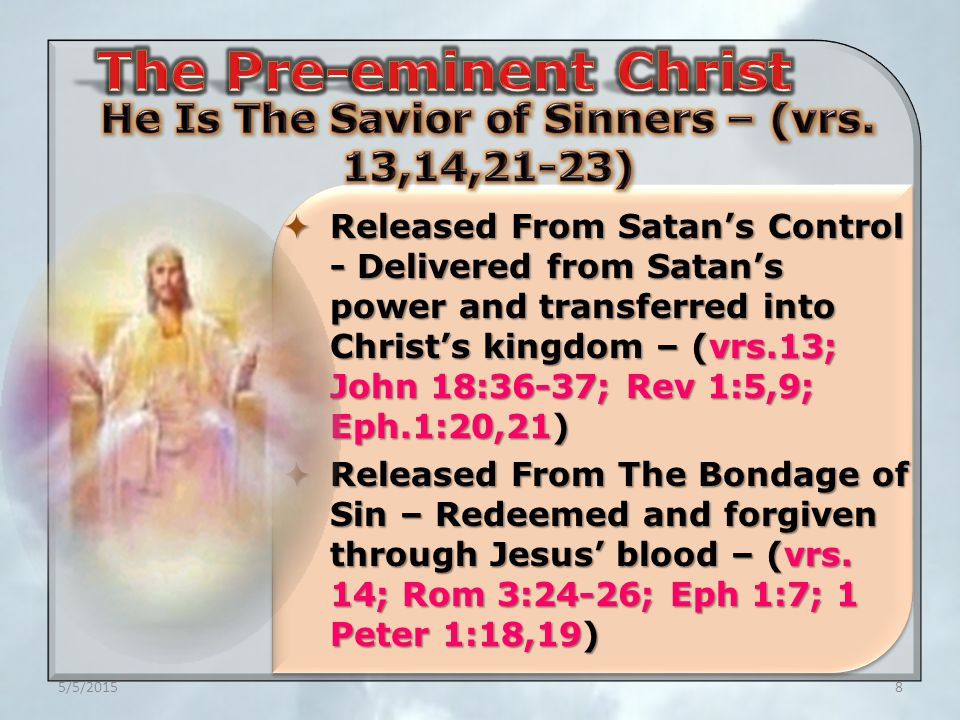 5/5/20158  Released From Satan's Control - Delivered from Satan's power and transferred into Christ's kingdom – (vrs.13; John 18:36-37; Rev 1:5,9; Eph.1:20,21)  Released From The Bondage of Sin – Redeemed and forgiven through Jesus' blood – (vrs.