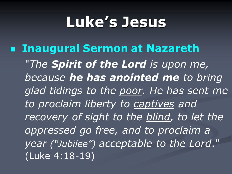 Luke's Jesus Inaugural Sermon at Nazareth The Spirit of the Lord is upon me, because he has anointed me to bring glad tidings to the poor.