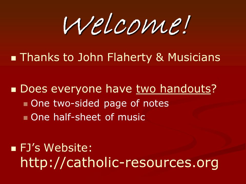 Welcome! Thanks to John Flaherty & Musicians Does everyone have two handouts? One two-sided page of notes One half-sheet of music FJ's Website: http:/