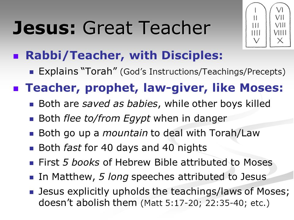 "Jesus: Great Teacher Rabbi/Teacher, with Disciples: Explains ""Torah"" (God's Instructions/Teachings/Precepts) Teacher, prophet, law-giver, like Moses:"