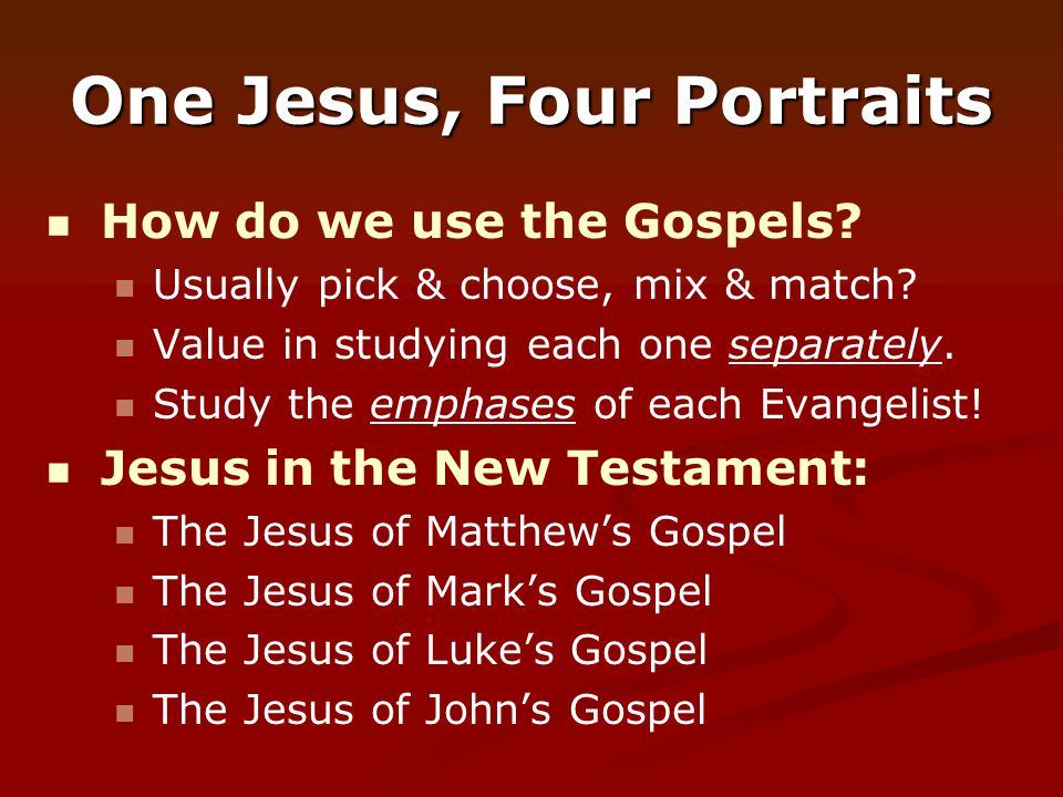 One Jesus, Four Portraits How do we use the Gospels? Usually pick & choose, mix & match? Value in studying each one separately. Study the emphases of