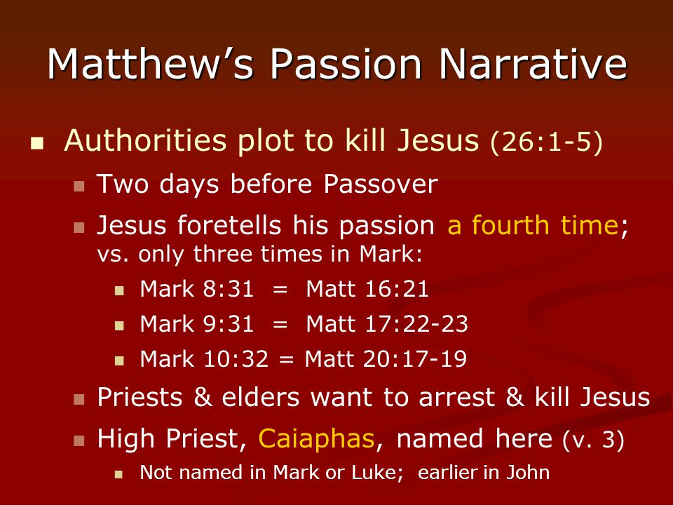 Matthew's Passion Narrative Authorities plot to kill Jesus (26:1-5) Two days before Passover Jesus foretells his passion a fourth time; vs. only three