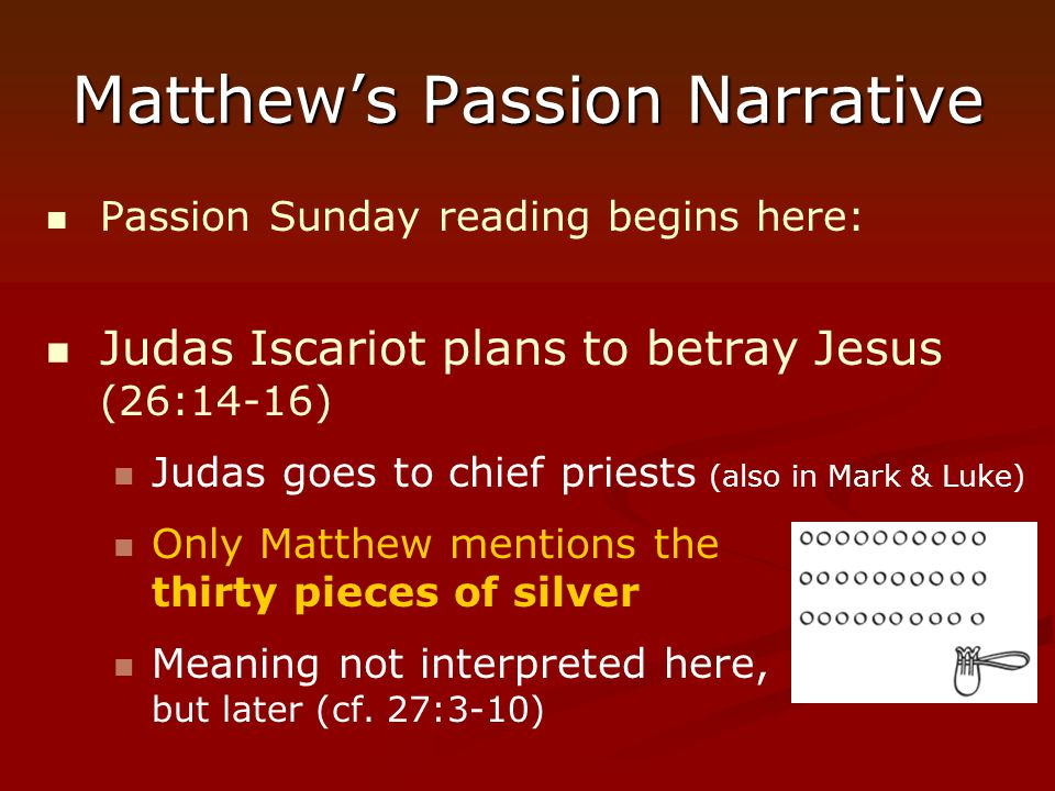 Matthew's Passion Narrative Passion Sunday reading begins here: Judas Iscariot plans to betray Jesus (26:14-16) Judas goes to chief priests (also in M