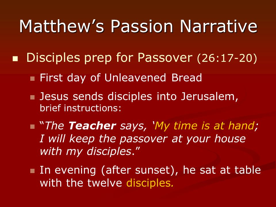 Matthew's Passion Narrative Disciples prep for Passover (26:17-20) First day of Unleavened Bread Jesus sends disciples into Jerusalem, brief instructi