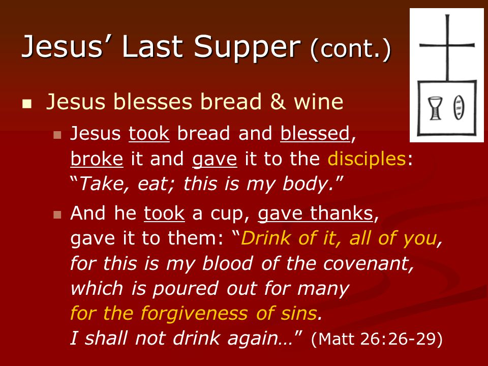 "Jesus' Last Supper (cont.) Jesus blesses bread & wine Jesus took bread and blessed, broke it and gave it to the disciples: ""Take, eat; this is my body"