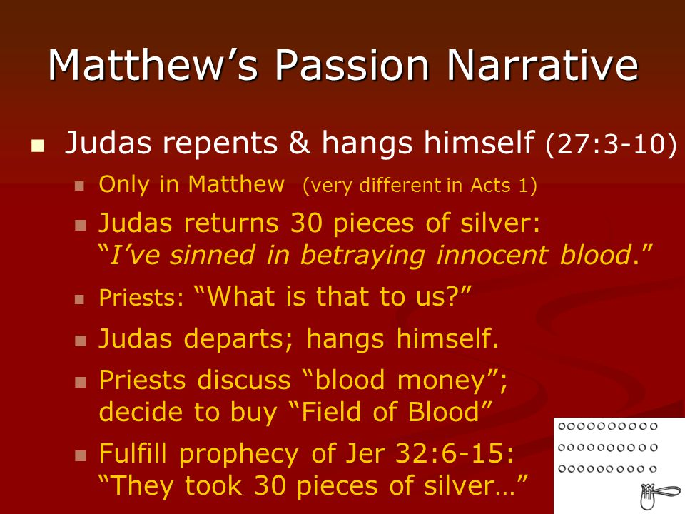 "Matthew's Passion Narrative Judas repents & hangs himself (27:3-10) Only in Matthew (very different in Acts 1) Judas returns 30 pieces of silver: ""I'v"