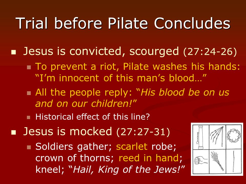 "Trial before Pilate Concludes Jesus is convicted, scourged (27:24-26) To prevent a riot, Pilate washes his hands: ""I'm innocent of this man's blood…"""