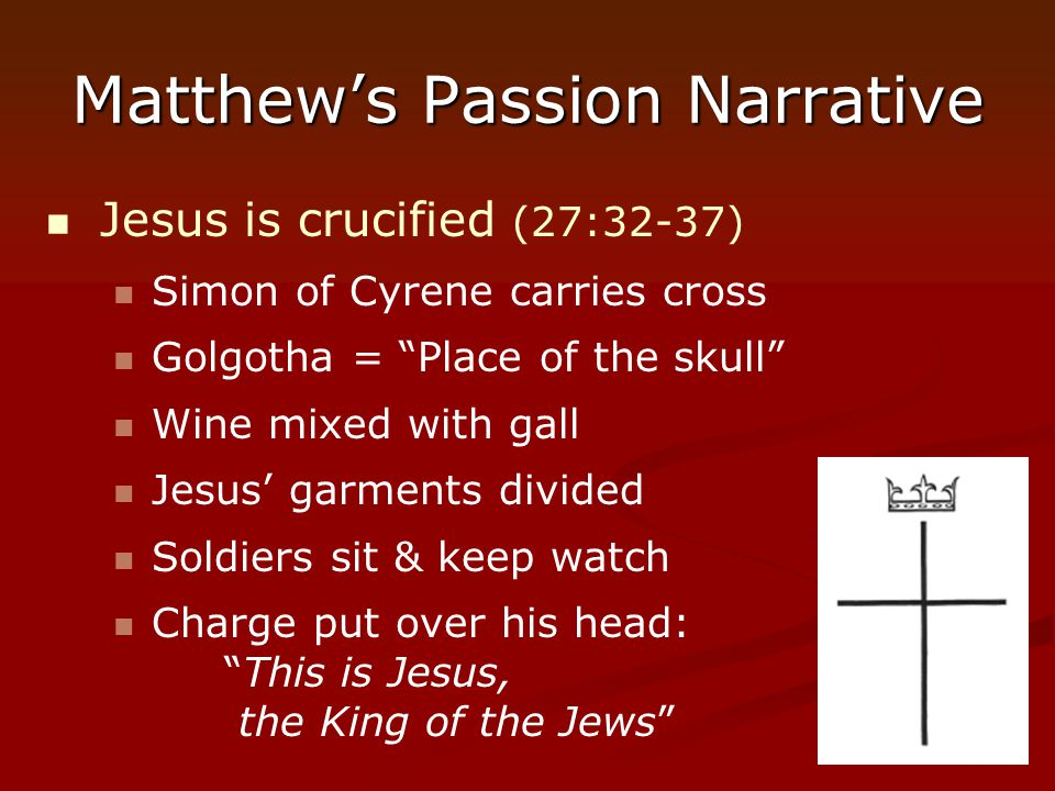 "Matthew's Passion Narrative Jesus is crucified (27:32-37) Simon of Cyrene carries cross Golgotha = ""Place of the skull"" Wine mixed with gall Jesus' ga"