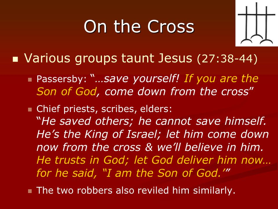 "On the Cross Various groups taunt Jesus (27:38-44) Passersby: ""…save yourself! If you are the Son of God, come down from the cross"" Chief priests, scr"