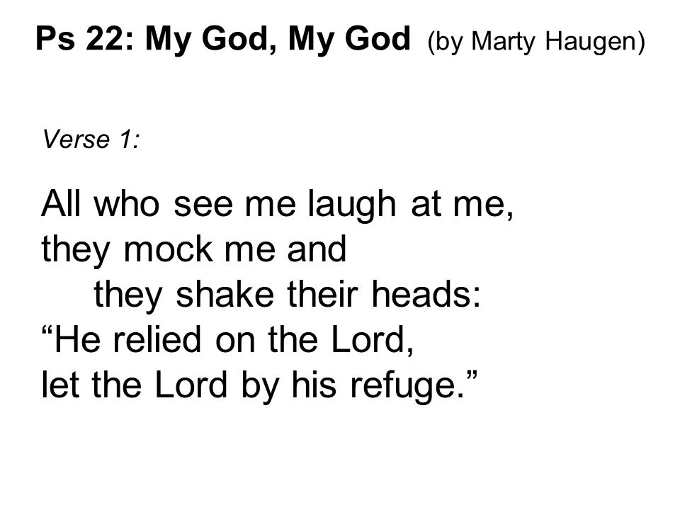 "Verse 1: All who see me laugh at me, they mock me and they shake their heads: ""He relied on the Lord, let the Lord by his refuge."""