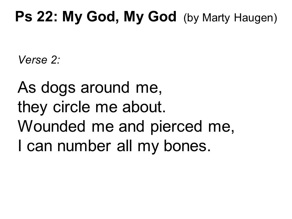 Verse 2: As dogs around me, they circle me about. Wounded me and pierced me, I can number all my bones.